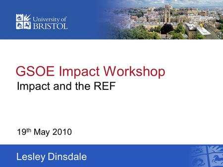 GSOE Impact Workshop Impact and the REF 19 th May 2010 Lesley Dinsdale.