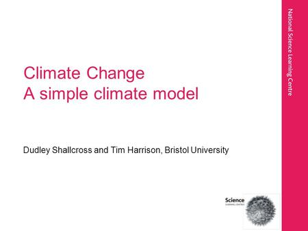 Climate Change A simple climate model Dudley Shallcross and Tim Harrison, Bristol University.