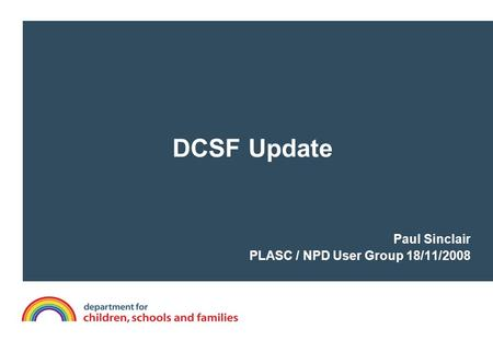 DCSF Update Paul Sinclair PLASC / NPD User Group 18/11/2008.