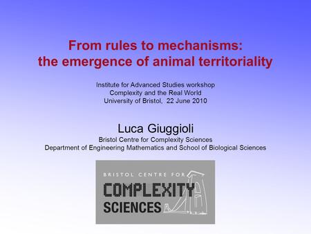 From rules to mechanisms: the emergence of animal territoriality Institute for Advanced Studies workshop Complexity and the Real World University of Bristol,
