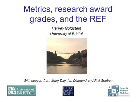 Metrics, research award grades, and the REF Harvey Goldstein University of Bristol With support from Mary Day, Ian Diamond and Phil Sooben.