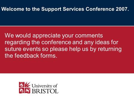 Welcome to the Support Services Conference 2007. We would appreciate your comments regarding the conference and any ideas for suture events so please help.