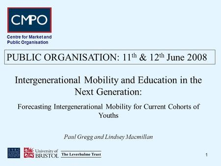 1 Centre for Market and Public Organisation Intergenerational Mobility and Education in the Next Generation: Forecasting Intergenerational Mobility for.