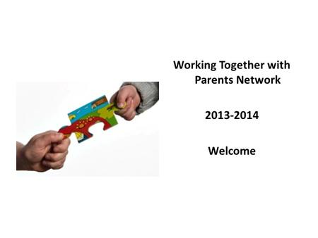 Working Together with Parents Network 2013-2014 Welcome.
