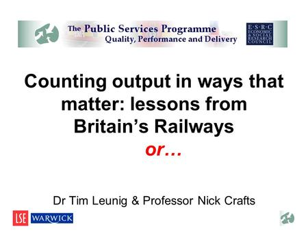 Counting output in ways that matter: lessons from Britains Railways …or… Dr Tim Leunig & Professor Nick Crafts.