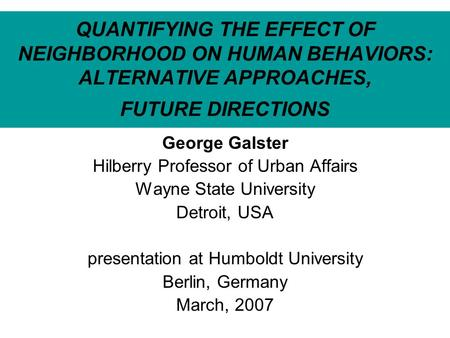 QUANTIFYING THE EFFECT OF NEIGHBORHOOD ON HUMAN BEHAVIORS: ALTERNATIVE APPROACHES, FUTURE DIRECTIONS George Galster Hilberry Professor of Urban Affairs.