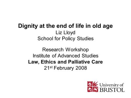 Dignity at the end of life in old age Liz Lloyd School for Policy Studies Research Workshop Institute of Advanced Studies Law, Ethics and Palliative Care.