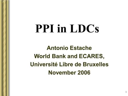 1 PPI in LDCs Antonio Estache World Bank and ECARES, Université Libre de Bruxelles November 2006 This presentation will probably involve audience discussion,