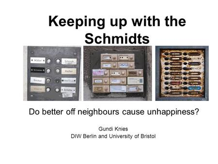 Keeping up with the Schmidts Gundi Knies DIW Berlin and University of Bristol Do better off neighbours cause unhappiness?