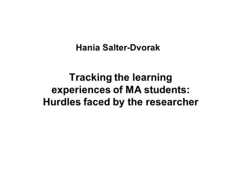 Hania Salter-Dvorak Tracking the learning experiences of MA students: Hurdles faced by the researcher.