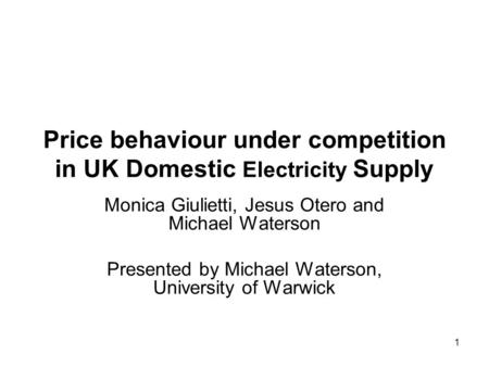 1 Price behaviour under competition in UK Domestic Electricity Supply Monica Giulietti, Jesus Otero and Michael Waterson Presented by Michael Waterson,