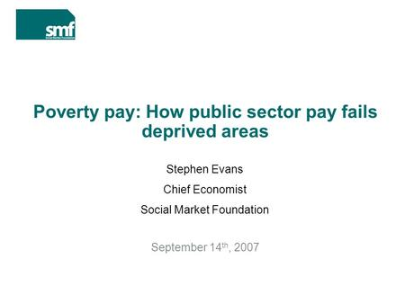Poverty pay: How public sector pay fails deprived areas September 14 th, 2007 Stephen Evans Chief Economist Social Market Foundation.