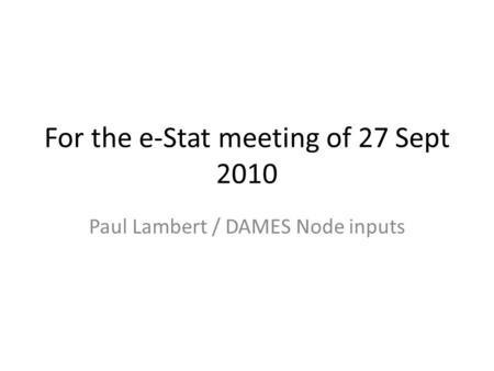 For the e-Stat meeting of 27 Sept 2010 Paul Lambert / DAMES Node inputs.