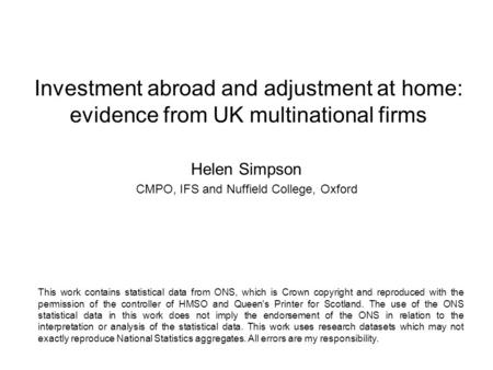 Investment abroad and adjustment at home: evidence from UK multinational firms Helen Simpson CMPO, IFS and Nuffield College, Oxford This work contains.