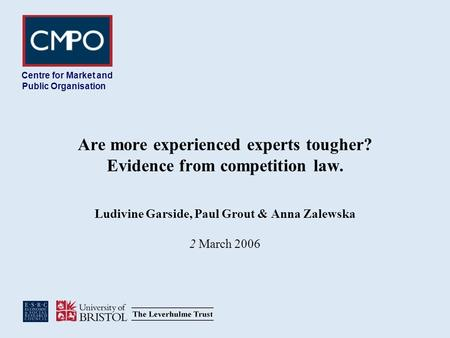 Are more experienced experts tougher? Evidence from competition law. Ludivine Garside, Paul Grout & Anna Zalewska 2 March 2006 Centre for Market and Public.