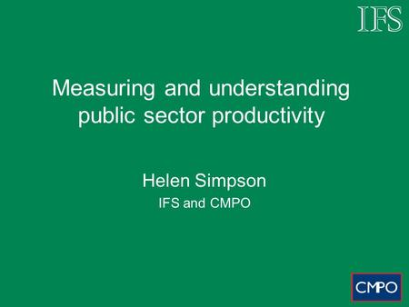Measuring and understanding public sector productivity Helen Simpson IFS and CMPO.