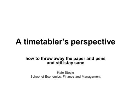 A timetablers perspective how to throw away the paper and pens and still stay sane Kate Steele School of Economics, Finance and Management.
