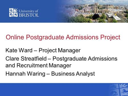 Online Postgraduate Admissions Project Kate Ward – Project Manager Clare Streatfield – Postgraduate Admissions and Recruitment Manager Hannah Waring –