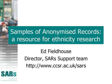 Samples of Anonymised Records: a resource for ethnicity research Ed Fieldhouse Director, SARs Support team