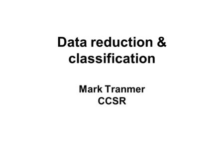 Data reduction & classification Mark Tranmer CCSR.