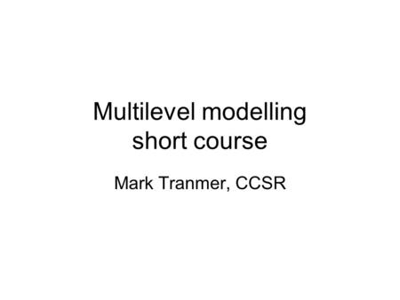 Multilevel modelling short course Mark Tranmer, CCSR.