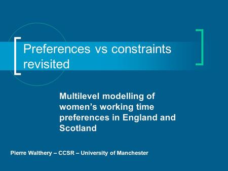 Preferences vs constraints revisited Multilevel modelling of womens working time preferences in England and Scotland Pierre Walthery – CCSR – University.