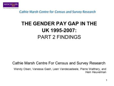 11 THE GENDER PAY GAP IN THE UK 1995-2007: PART 2 FINDINGS Cathie Marsh Centre For Census and Survey Research Wendy Olsen, Vanessa Gash, Leen Vandecasteele,