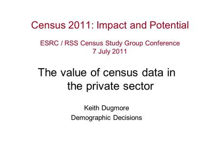 Census 2011: Impact and Potential ESRC / RSS Census Study Group Conference 7 July 2011 The value of census data in the private sector Keith Dugmore Demographic.