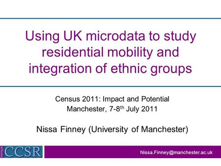 Using UK microdata to study residential mobility and integration of ethnic groups Census 2011: Impact and Potential Manchester, 7-8 th July 2011 Nissa.