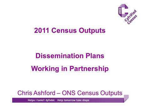2011 Census Outputs Dissemination Plans Working in Partnership Chris Ashford – ONS Census Outputs.