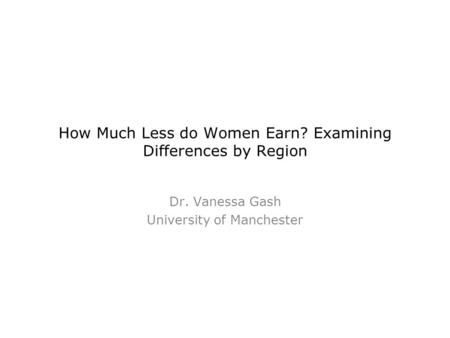 How Much Less do Women Earn? Examining Differences by Region Dr. Vanessa Gash University of Manchester.