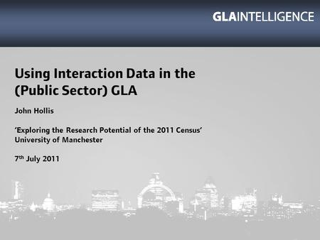 Using Interaction Data in the (Public Sector) GLA John Hollis Exploring the Research Potential of the 2011 Census University of Manchester 7 th July 2011.
