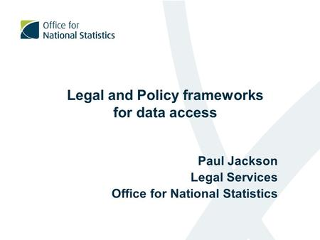 Legal and Policy frameworks for data access Paul Jackson Legal Services Office for National Statistics.