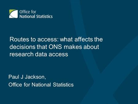 Routes to access: what affects the decisions that ONS makes about research data access Paul J Jackson, Office for National Statistics.