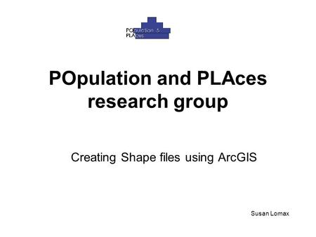 POpulation and PLAces research group Creating Shape files using ArcGIS Susan Lomax.