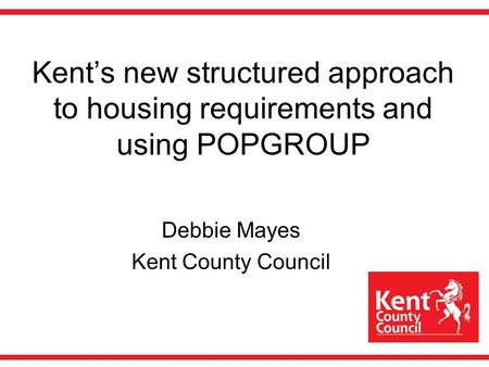 Kents new structured approach to housing requirements and using POPGROUP Debbie Mayes Kent County Council.