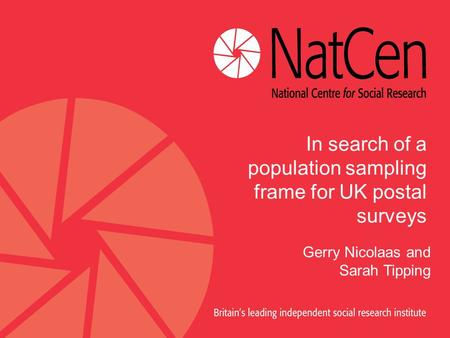 In search of a population sampling frame for UK postal surveys Gerry Nicolaas and Sarah Tipping.