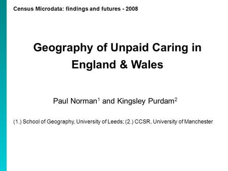 Census Microdata: findings and futures - 2008 Geography of Unpaid Caring in England & Wales Paul Norman 1 and Kingsley Purdam 2 (1.) School of Geography,