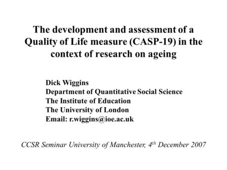 The development and assessment of a Quality of Life measure (CASP-19) in the context of research on ageing Dick Wiggins Department of Quantitative Social.