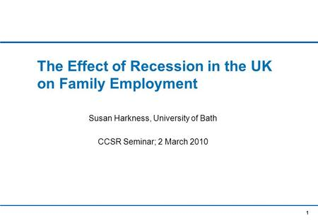 1 The Effect of Recession in the UK on Family Employment Susan Harkness, University of Bath CCSR Seminar; 2 March 2010.