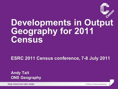 Developments in Output Geography for 2011 Census ESRC 2011 Census conference, 7-8 July 2011 Andy Tait ONS Geography.