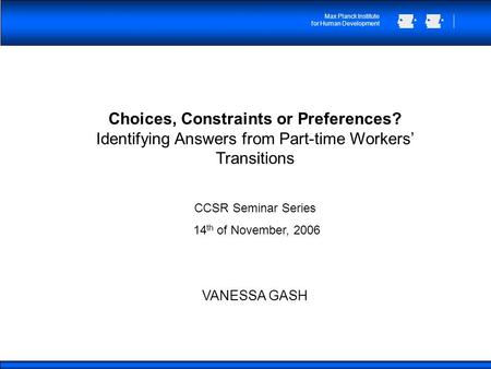 Max Planck Institute for Human Development Choices, Constraints or Preferences? Identifying Answers from Part-time Workers Transitions CCSR Seminar Series.