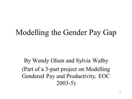 1 Modelling the Gender Pay Gap By Wendy Olsen and Sylvia Walby (Part of a 3-part project on Modelling Gendered Pay and Productivity, EOC 2003-5)