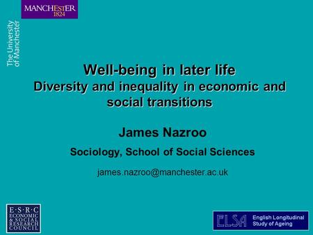 Combining the strengths of UMIST and The Victoria University of Manchester Well-being in later life Diversity and inequality in economic and social transitions.