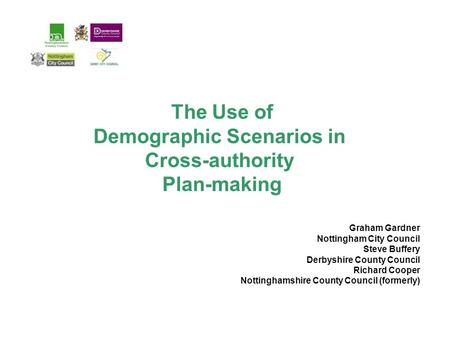 The Use of Demographic Scenarios in Cross-authority Plan-making Graham Gardner Nottingham City Council Steve Buffery Derbyshire County Council Richard.