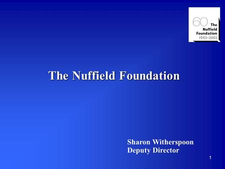 1 The Nuffield Foundation Sharon Witherspoon Deputy Director.