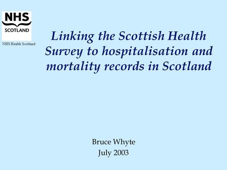 NHS Health Scotland Linking the Scottish Health Survey to hospitalisation and mortality records in Scotland Bruce Whyte July 2003.
