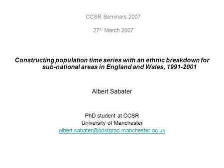 Constructing population time series with an ethnic breakdown for sub-national areas in England and Wales, 1991-2001 Albert Sabater PhD student at CCSR.