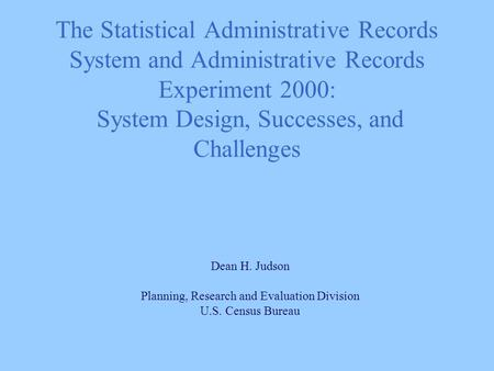 The Statistical Administrative Records System and Administrative Records Experiment 2000: System Design, Successes, and Challenges Dean H. Judson Planning,