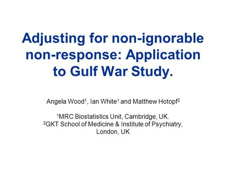 Adjusting for non-ignorable non-response: Application to Gulf War Study. Angela Wood 1, Ian White 1 and Matthew Hotopf 2 1 MRC Biostatistics Unit, Cambridge,